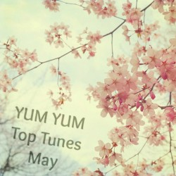 "YUM YUM Top Tunes May – ""Spring won't let me stay in this house any longer!"""