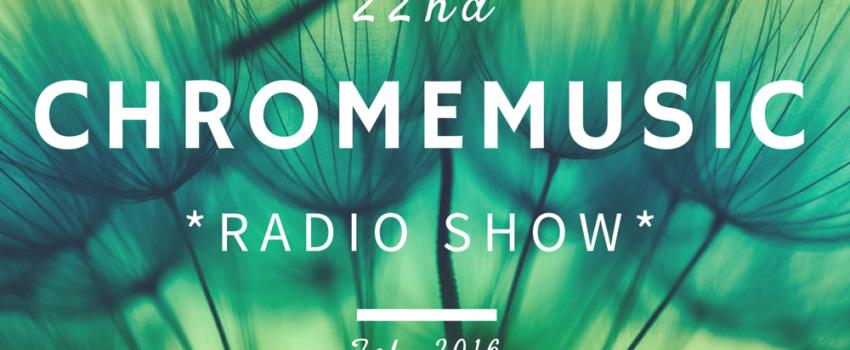 ChromeMusic Radio Show #22